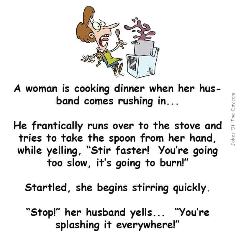 A woman is cooking dinner, and her husband is going frantic about it. Giving her instructions on how to do it -funny joke