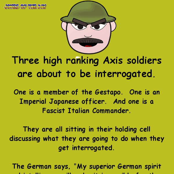Three high ranking axis soldiers are about to be interrogated - funny war joke