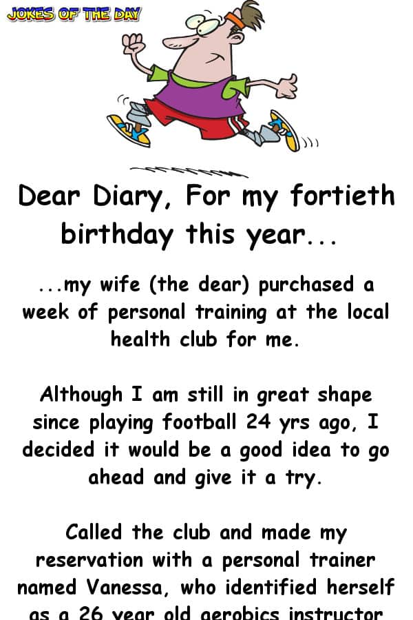 Joke - For my fortieth birthday this year, my wife (the dear) purchased a week of personal training at the local health club for me