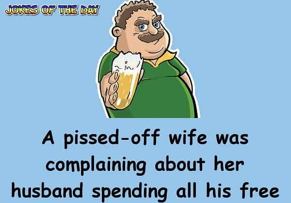 A pissed-off wife was complaining about her husband spending all his free time in a bar