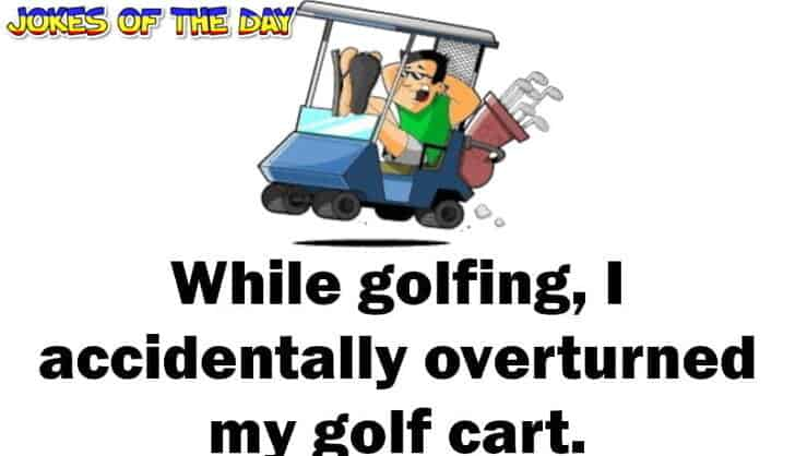 Humor - While golfing, I accidentally overturned my golf cart